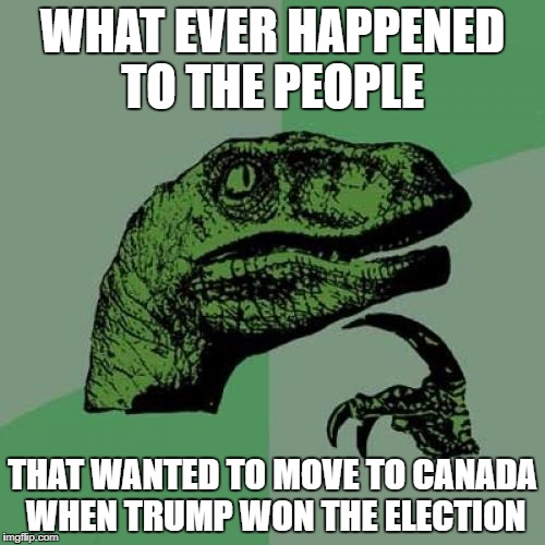 Philosoraptor Meme | WHAT EVER HAPPENED TO THE PEOPLE THAT WANTED TO MOVE TO CANADA WHEN TRUMP WON THE ELECTION | image tagged in memes,philosoraptor | made w/ Imgflip meme maker