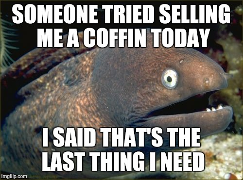 Bad Joke Eel Meme | SOMEONE TRIED SELLING ME A COFFIN TODAY I SAID THAT'S THE LAST THING I NEED | image tagged in memes,bad joke eel | made w/ Imgflip meme maker