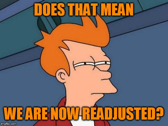 Futurama Fry Meme | DOES THAT MEAN WE ARE NOW READJUSTED? | image tagged in memes,futurama fry | made w/ Imgflip meme maker