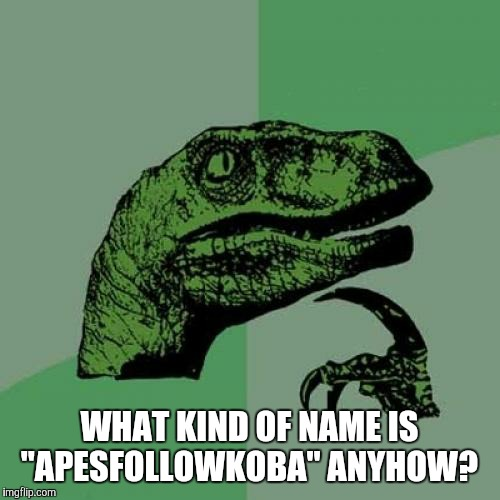 "Philosoraptor Meme | WHAT KIND OF NAME IS ""APESFOLLOWKOBA"" ANYHOW? 