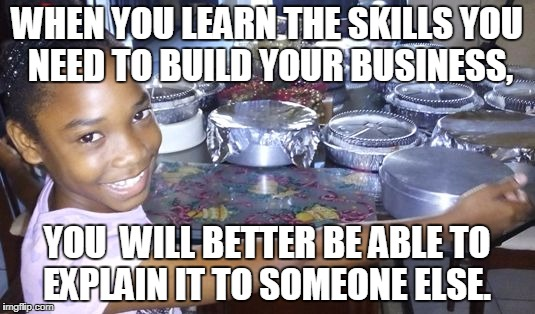 Learn The Business | WHEN YOU LEARN THE SKILLS YOU NEED TO BUILD YOUR BUSINESS, YOU WILL BETTER BE ABLE TO EXPLAIN IT TO SOMEONE ELSE. | image tagged in learning,business,mlm,build a business | made w/ Imgflip meme maker