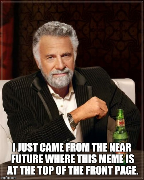 The Most Interesting Man In The World Meme | I JUST CAME FROM THE NEAR FUTURE WHERE THIS MEME IS AT THE TOP OF THE FRONT PAGE. | image tagged in memes,the most interesting man in the world | made w/ Imgflip meme maker