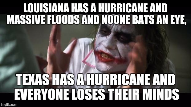And everybody loses their minds Meme | LOUISIANA HAS A HURRICANE AND MASSIVE FLOODS AND NOONE BATS AN EYE, TEXAS HAS A HURRICANE AND EVERYONE LOSES THEIR MINDS | image tagged in memes,and everybody loses their minds | made w/ Imgflip meme maker