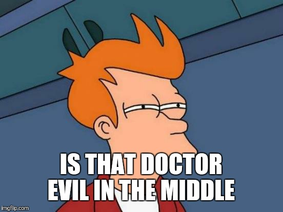 Futurama Fry Meme | IS THAT DOCTOR EVIL IN THE MIDDLE | image tagged in memes,futurama fry | made w/ Imgflip meme maker