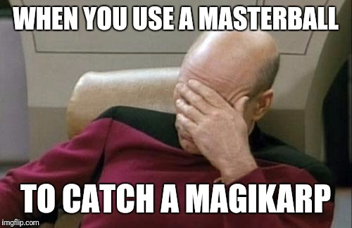 Captain Picard Facepalm Meme | WHEN YOU USE A MASTERBALL TO CATCH A MAGIKARP | image tagged in memes,captain picard facepalm | made w/ Imgflip meme maker
