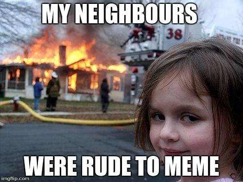 Disaster Girl Meme | MY NEIGHBOURS WERE RUDE TO MEME | image tagged in memes,disaster girl | made w/ Imgflip meme maker