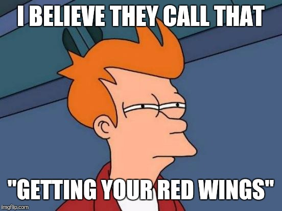 "Futurama Fry Meme | I BELIEVE THEY CALL THAT ""GETTING YOUR RED WINGS"" 