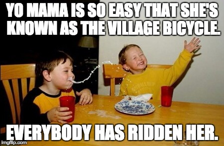 Yo Mamas So Fat Meme | YO MAMA IS SO EASY THAT SHE'S KNOWN AS THE VILLAGE BICYCLE. EVERYBODY HAS RIDDEN HER. | image tagged in memes,yo mamas so fat | made w/ Imgflip meme maker