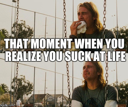First World Stoner Problems Meme | THAT MOMENT WHEN YOU REALIZE YOU SUCK AT LIFE | image tagged in memes,first world stoner problems | made w/ Imgflip meme maker
