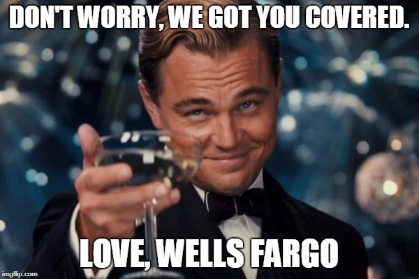 Leonardo Dicaprio Cheers Meme | DON'T WORRY, WE GOT YOU COVERED. LOVE, WELLS FARGO | image tagged in memes,leonardo dicaprio cheers | made w/ Imgflip meme maker