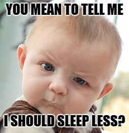 Skeptical Baby Meme | YOU MEAN TO TELL ME I SHOULD SLEEP LESS? | image tagged in memes,skeptical baby | made w/ Imgflip meme maker