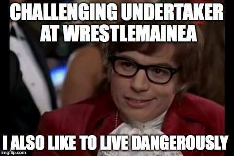 I Too Like To Live Dangerously Meme | CHALLENGING UNDERTAKER AT WRESTLEMAINEA I ALSO LIKE TO LIVE DANGEROUSLY | image tagged in memes,i too like to live dangerously,wwe,undertaker,the undertaker,front page | made w/ Imgflip meme maker