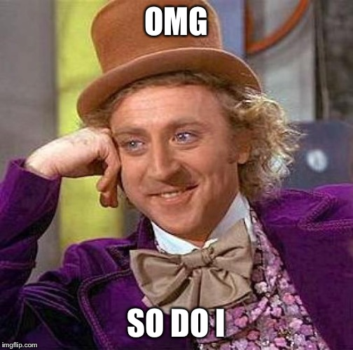 Creepy Condescending Wonka Meme | OMG SO DO I | image tagged in memes,creepy condescending wonka | made w/ Imgflip meme maker