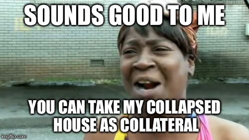 Aint Nobody Got Time For That Meme | SOUNDS GOOD TO ME YOU CAN TAKE MY COLLAPSED HOUSE AS COLLATERAL | image tagged in memes,aint nobody got time for that | made w/ Imgflip meme maker