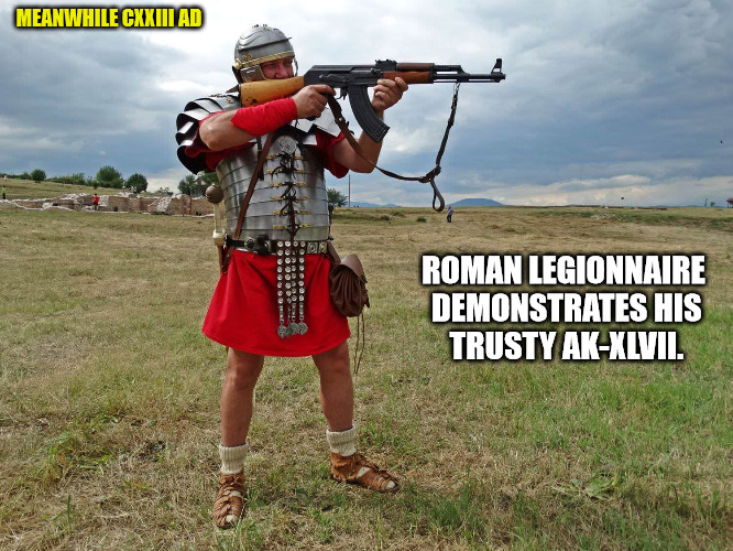 TIL: Romans Legionnaires had to bad asses. After all, they wore socks with their sandals | MEANWHILE CXXIII AD ROMAN LEGIONNAIRE DEMONSTRATES HIS TRUSTY AK-XLVII. | image tagged in firearms,roman legionnaires,ak-47 | made w/ Imgflip meme maker