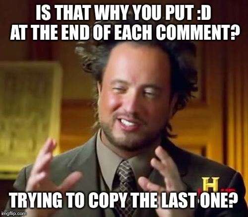 Ancient Aliens Meme | IS THAT WHY YOU PUT :D AT THE END OF EACH COMMENT? TRYING TO COPY THE LAST ONE? | image tagged in memes,ancient aliens | made w/ Imgflip meme maker