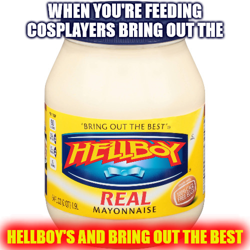 Comic fans get hungry, too. | WHEN YOU'RE FEEDING COSPLAYERS BRING OUT THE HELLBOY'S AND BRING OUT THE BEST | image tagged in cosplay,mayonaise,hellboy | made w/ Imgflip meme maker
