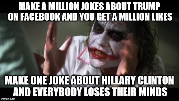 Trust me, I am not a fan of either person but I can see why the double standard causes the middle ground to lean right           | MAKE A MILLION JOKES ABOUT TRUMP ON FACEBOOK AND YOU GET A MILLION LIKES MAKE ONE JOKE ABOUT HILLARY CLINTON AND EVERYBODY LOSES THEIR MINDS | image tagged in memes,and everybody loses their minds,election 2016,hillary clinton,donald trump | made w/ Imgflip meme maker