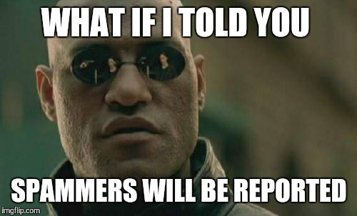 Matrix Morpheus Meme | WHAT IF I TOLD YOU SPAMMERS WILL BE REPORTED | image tagged in memes,matrix morpheus | made w/ Imgflip meme maker