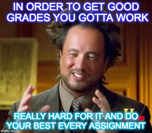 Ancient Aliens Meme | IN ORDER TO GET GOOD GRADES YOU GOTTA WORK REALLY HARD FOR IT AND DO YOUR BEST EVERY ASSIGNMENT | image tagged in memes,ancient aliens | made w/ Imgflip meme maker