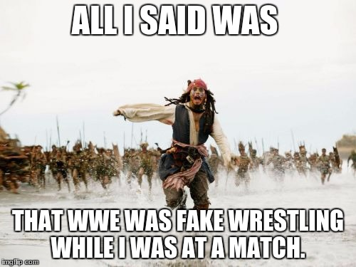 Jack Sparrow Being Chased Meme | ALL I SAID WAS THAT WWE WAS FAKE WRESTLING WHILE I WAS AT A MATCH. | image tagged in memes,jack sparrow being chased | made w/ Imgflip meme maker
