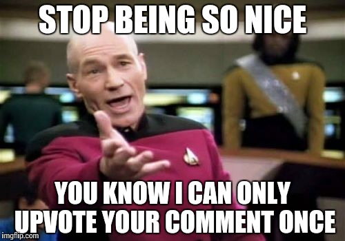Picard Wtf Meme | STOP BEING SO NICE YOU KNOW I CAN ONLY UPVOTE YOUR COMMENT ONCE | image tagged in memes,picard wtf | made w/ Imgflip meme maker