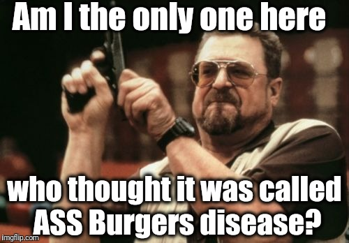 I can't be the only one! | Am I the only one here who thought it was called ASS Burgers disease? | image tagged in memes,am i the only one around here | made w/ Imgflip meme maker