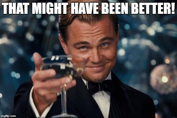 Leonardo Dicaprio Cheers Meme | THAT MIGHT HAVE BEEN BETTER! | image tagged in memes,leonardo dicaprio cheers | made w/ Imgflip meme maker