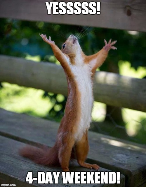 Happy Squirrel | YESSSSS! 4-DAY WEEKEND! | image tagged in happy squirrel | made w/ Imgflip meme maker