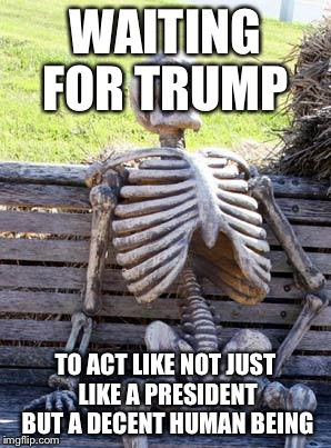 Waiting Skeleton Meme | WAITING FOR TRUMP TO ACT LIKE NOT JUST LIKE A PRESIDENT BUT A DECENT HUMAN BEING | image tagged in memes,waiting skeleton | made w/ Imgflip meme maker