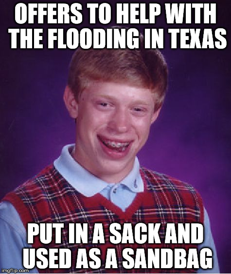 Bad Luck Brian Meme | OFFERS TO HELP WITH THE FLOODING IN TEXAS PUT IN A SACK AND USED AS A SANDBAG | image tagged in memes,bad luck brian | made w/ Imgflip meme maker