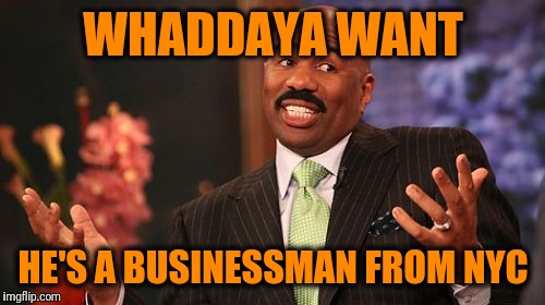 Steve Harvey Meme | WHADDAYA WANT HE'S A BUSINESSMAN FROM NYC | image tagged in memes,steve harvey | made w/ Imgflip meme maker