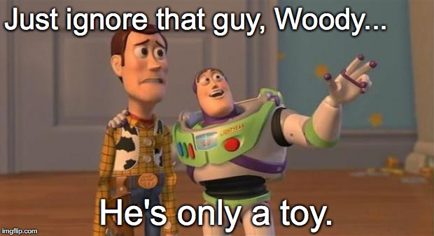 IGNORE THAT GUY - ONLY A TOY | Just ignore that guy, Woody... He's only a toy. | image tagged in buzz woody toy-story | made w/ Imgflip meme maker