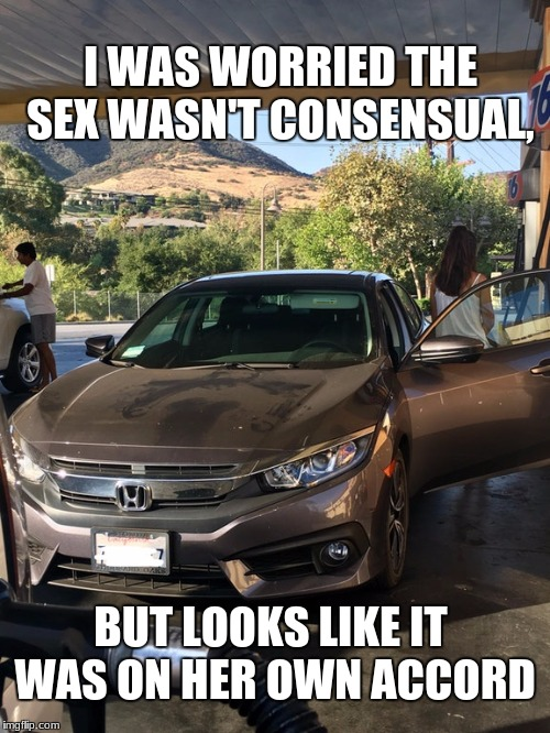 On Her Own Accord | I WAS WORRIED THE SEX WASN'T CONSENSUAL, BUT LOOKS LIKE IT WAS ON HER OWN ACCORD | image tagged in honda,gas,fill up | made w/ Imgflip meme maker