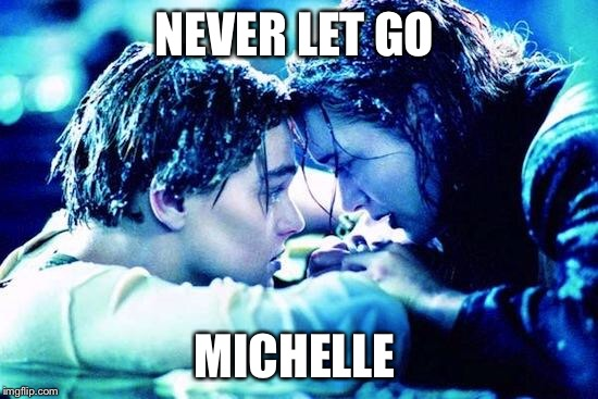 Titanic Raft | NEVER LET GO MICHELLE | image tagged in titanic raft | made w/ Imgflip meme maker