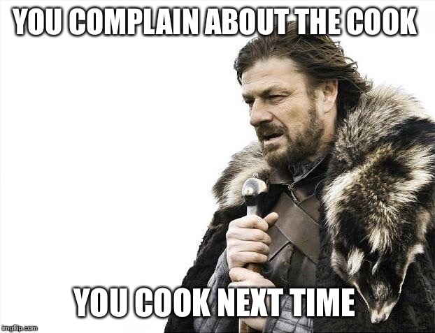 Brace Yourselves X is Coming Meme | YOU COMPLAIN ABOUT THE COOK YOU COOK NEXT TIME | image tagged in memes,brace yourselves x is coming | made w/ Imgflip meme maker