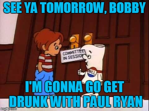 SEE YA TOMORROW, BOBBY I'M GONNA GO GET DRUNK WITH PAUL RYAN | made w/ Imgflip meme maker