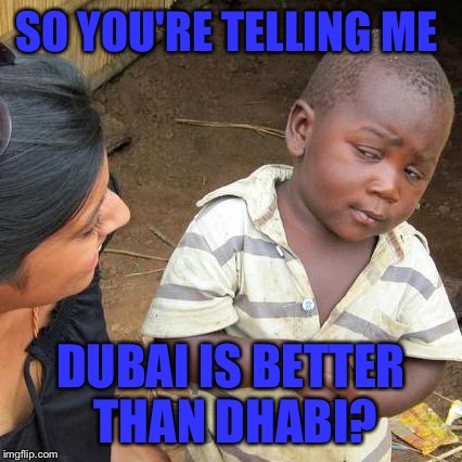 Third World Skeptical Kid Meme | SO YOU'RE TELLING ME DUBAI IS BETTER THAN DHABI? | image tagged in memes,third world skeptical kid | made w/ Imgflip meme maker