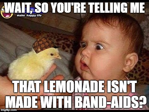 WAIT, SO YOU'RE TELLING ME THAT LEMONADE ISN'T MADE WITH BAND-AIDS? | image tagged in lemonade,confused baby,oh wow are you actually reading these tags | made w/ Imgflip meme maker