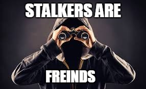 When you are socially awkward | STALKERS ARE FREINDS | image tagged in stalker,friends,therapy | made w/ Imgflip meme maker