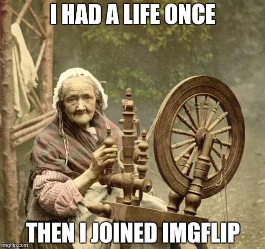 spinning | I HAD A LIFE ONCE THEN I JOINED IMGFLIP | image tagged in spinning | made w/ Imgflip meme maker
