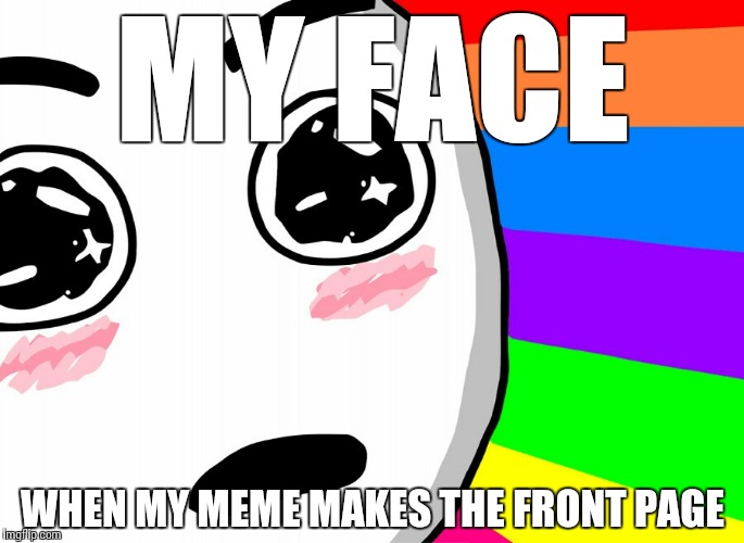 THANK YOU FOR ALL YOUR SUPPORT | MY FACE WHEN MY MEME MAKES THE FRONT PAGE | image tagged in memes,support,funny,thanks,upvotes,reputation | made w/ Imgflip meme maker