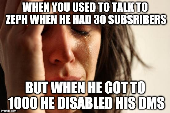 First World Problems Meme | WHEN YOU USED TO TALK TO ZEPH WHEN HE HAD 30 SUBSRIBERS BUT WHEN HE GOT TO 1000 HE DISABLED HIS DMS | image tagged in memes,first world problems | made w/ Imgflip meme maker
