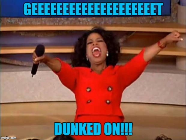 Oprah You Get A Meme | GEEEEEEEEEEEEEEEEEEEET DUNKED ON!!! | image tagged in memes,oprah you get a | made w/ Imgflip meme maker