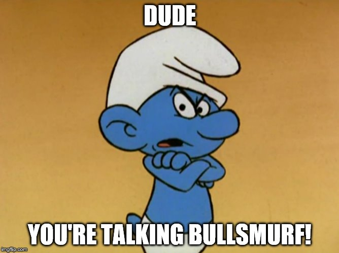 Grouchy Smurf | DUDE YOU'RE TALKING BULLSMURF! | image tagged in grouchy smurf | made w/ Imgflip meme maker