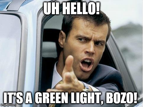 Asshole Driver | UH HELLO! IT'S A GREEN LIGHT, BOZO! | image tagged in asshole driver | made w/ Imgflip meme maker