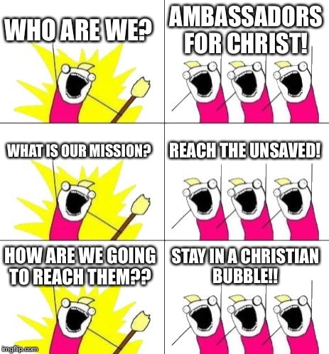 What Do We Want 3 Meme | WHO ARE WE? AMBASSADORS FOR CHRIST! WHAT IS OUR MISSION? REACH THE UNSAVED! HOW ARE WE GOING TO REACH THEM?? STAY IN A CHRISTIAN BUBBLE!! | image tagged in memes,what do we want 3 | made w/ Imgflip meme maker