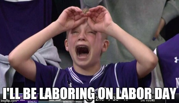Northwestern no  | I'LL BE LABORING ON LABOR DAY | image tagged in northwestern no | made w/ Imgflip meme maker