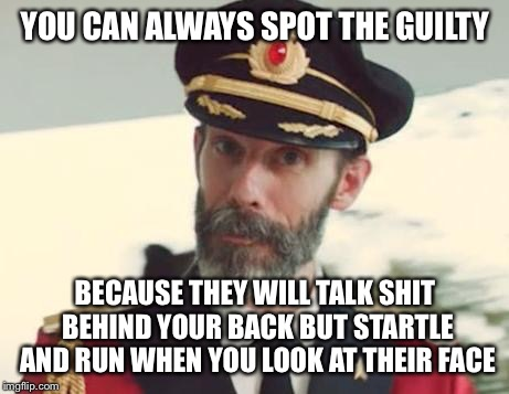 Captain Obvious | YOU CAN ALWAYS SPOT THE GUILTY BECAUSE THEY WILL TALK SHIT BEHIND YOUR BACK BUT STARTLE AND RUN WHEN YOU LOOK AT THEIR FACE | image tagged in captain obvious | made w/ Imgflip meme maker