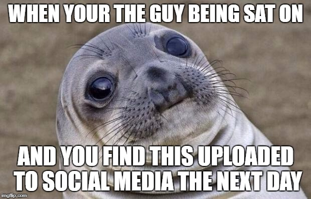 Awkward Moment Sealion Meme | WHEN YOUR THE GUY BEING SAT ON AND YOU FIND THIS UPLOADED TO SOCIAL MEDIA THE NEXT DAY | image tagged in memes,awkward moment sealion | made w/ Imgflip meme maker